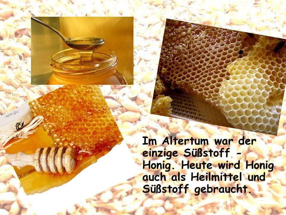 Im Altertum war der einzige Süßstoff - Honig. Heute wird Honig auch als Heilmittel und Süßstoff gebraucht.