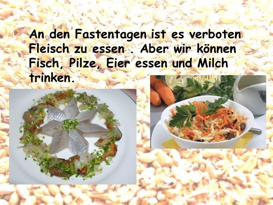 An den Fastentagen ist es verboten Fleisch zu essen. Aber wir können Fisch, Pilze, Eier essen und Milch trinken.