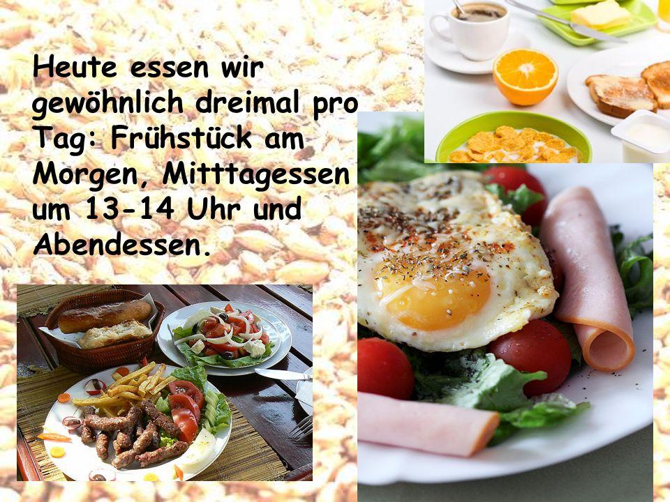 Heute essen wir gewöhnlich dreimal pro Tag: Frühstück am Morgen, Mitttagessen um 13-14 Uhr und Abendessen.