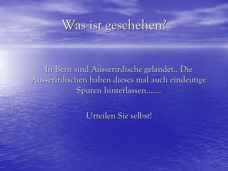 Was ist geschehen? In Bern sind Ausserirdische gelandet.. Die Ausserirdischen haben dieses mal auch eindeutige Spuren hinterlassen....... Urteilen Sie