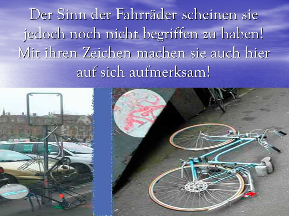 Der Sinn der Fahrräder scheinen sie jedoch noch nicht begriffen zu haben! Mit ihren Zeichen machen sie auch hier auf sich aufmerksam!