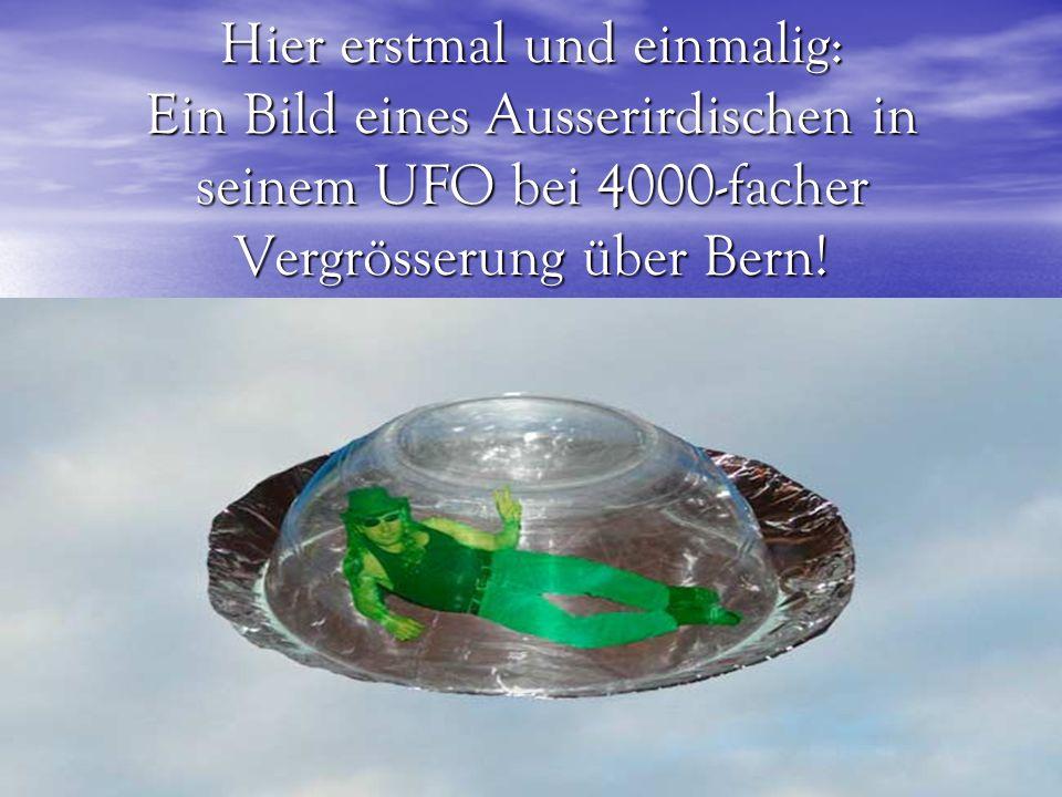 Hier erstmal und einmalig: Ein Bild eines Ausserirdischen in seinem UFO bei 4000-facher Vergrösserung über Bern!