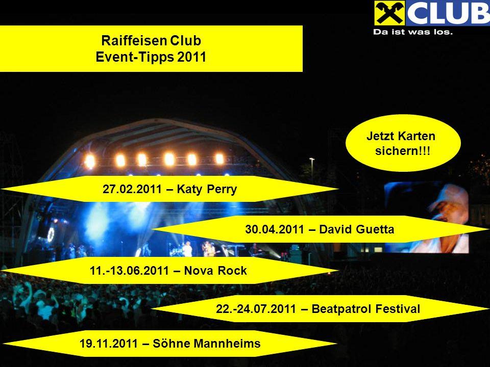 Jetzt Karten sichern!!! Raiffeisen Club Event-Tipps 2011 27.02.2011 – Katy Perry 30.04.2011 – David Guetta 11.-13.06.2011 – Nova Rock 19.11.2011 – Söh