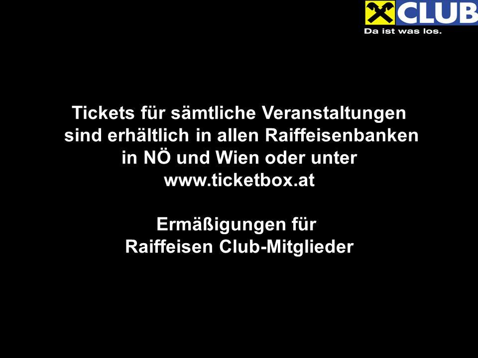 Tickets für sämtliche Veranstaltungen sind erhältlich in allen Raiffeisenbanken in NÖ und Wien oder unter www.ticketbox.at Ermäßigungen für Raiffeisen