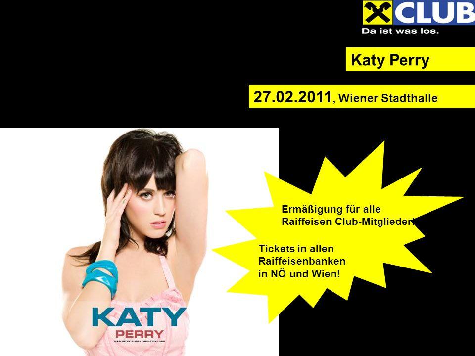 Katy Perry 27.02.2011, Wiener Stadthalle Ermäßigung für alle Raiffeisen Club-Mitglieder! Tickets in allen Raiffeisenbanken in NÖ und Wien!