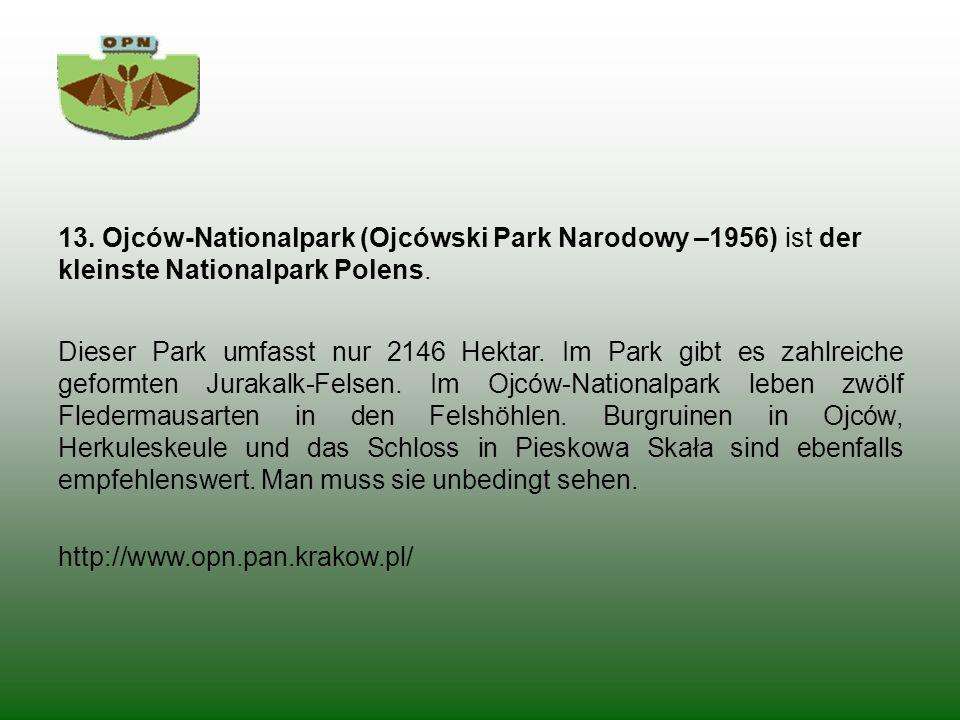 13. Ojców-Nationalpark (Ojcówski Park Narodowy –1956) ist der kleinste Nationalpark Polens. Dieser Park umfasst nur 2146 Hektar. Im Park gibt es zahlr