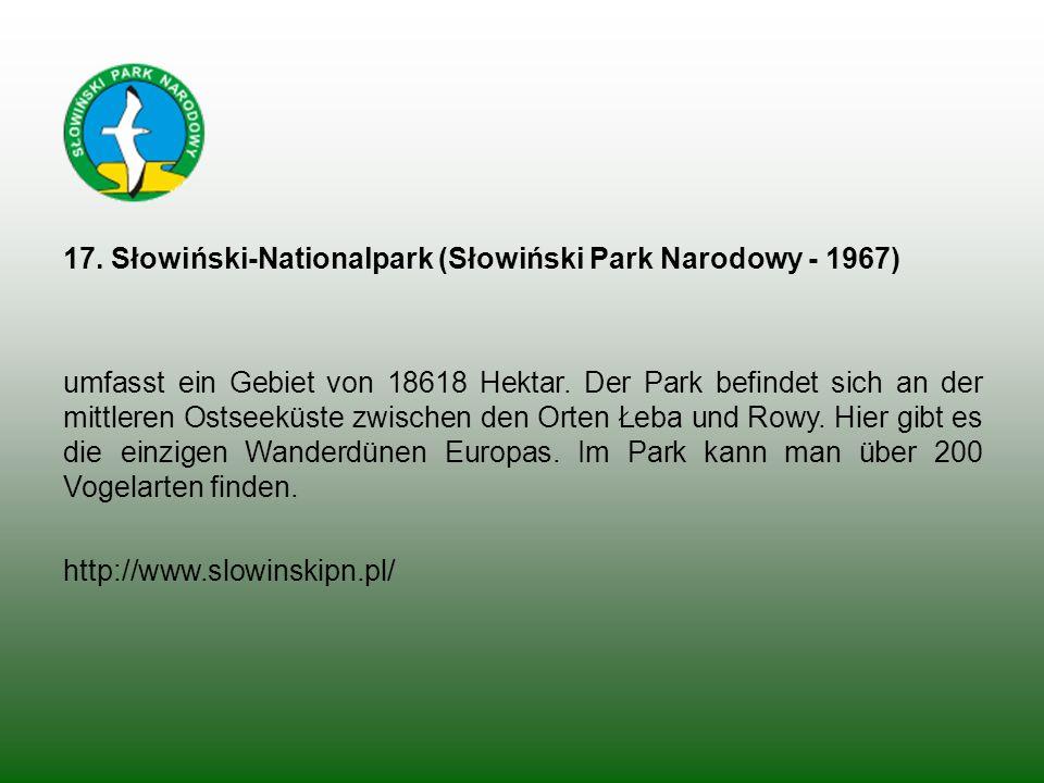 17. Słowiński-Nationalpark (Słowiński Park Narodowy - 1967) umfasst ein Gebiet von 18618 Hektar. Der Park befindet sich an der mittleren Ostseeküste z