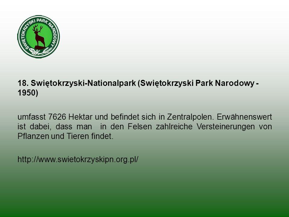 18. Swiętokrzyski-Nationalpark (Swiętokrzyski Park Narodowy - 1950) umfasst 7626 Hektar und befindet sich in Zentralpolen. Erwähnenswert ist dabei, da