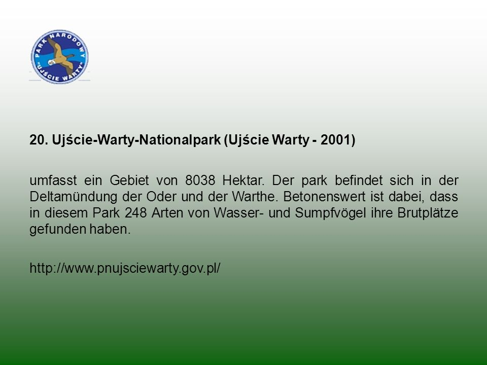 20. Ujście-Warty-Nationalpark (Ujście Warty - 2001) umfasst ein Gebiet von 8038 Hektar. Der park befindet sich in der Deltamündung der Oder und der Wa