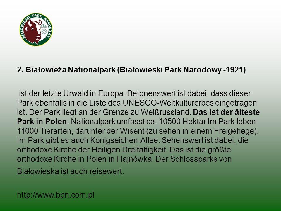 2. Białowieźa Nationalpark (Białowieski Park Narodowy -1921) ist der letzte Urwald in Europa. Betonenswert ist dabei, dass dieser Park ebenfalls in di