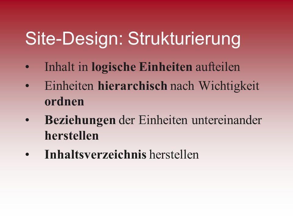 Site-Design: Strukturierung Inhalt in logische Einheiten aufteilen Einheiten hierarchisch nach Wichtigkeit ordnen Beziehungen der Einheiten untereinan