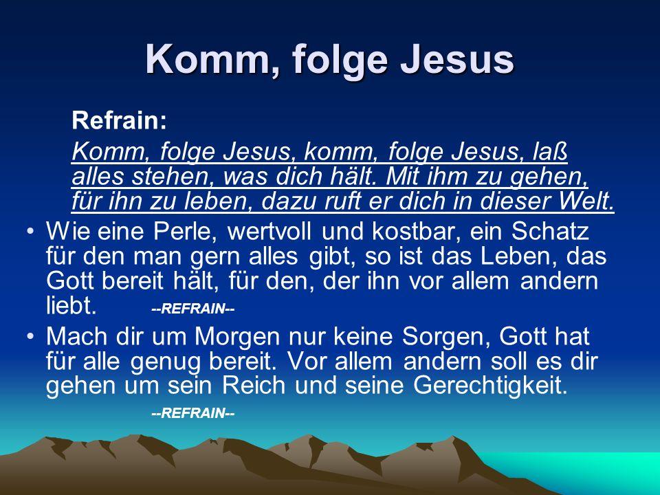 Refrain: Komm, folge Jesus, komm, folge Jesus, laß alles stehen, was dich hält. Mit ihm zu gehen, für ihn zu leben, dazu ruft er dich in dieser Welt.