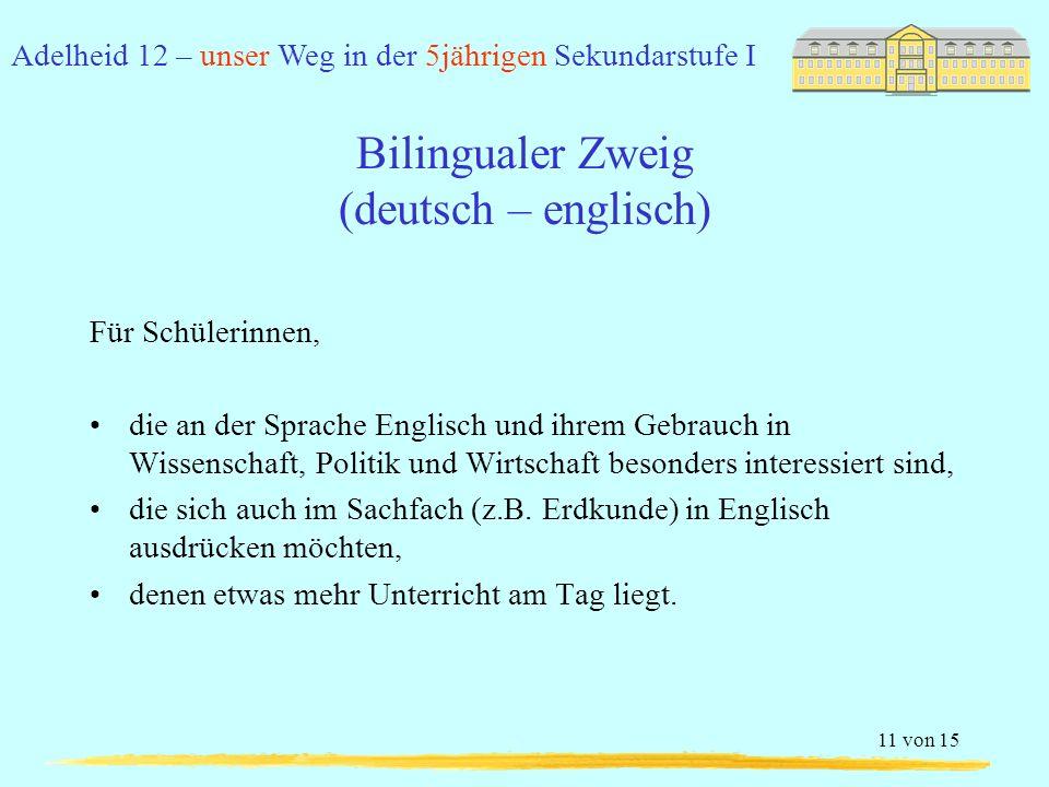 Adelheid 12 – unser Weg in der 5jährigen Sekundarstufe I 11 von 15 Bilingualer Zweig (deutsch – englisch) Für Schülerinnen, die an der Sprache Englisch und ihrem Gebrauch in Wissenschaft, Politik und Wirtschaft besonders interessiert sind, die sich auch im Sachfach (z.B.