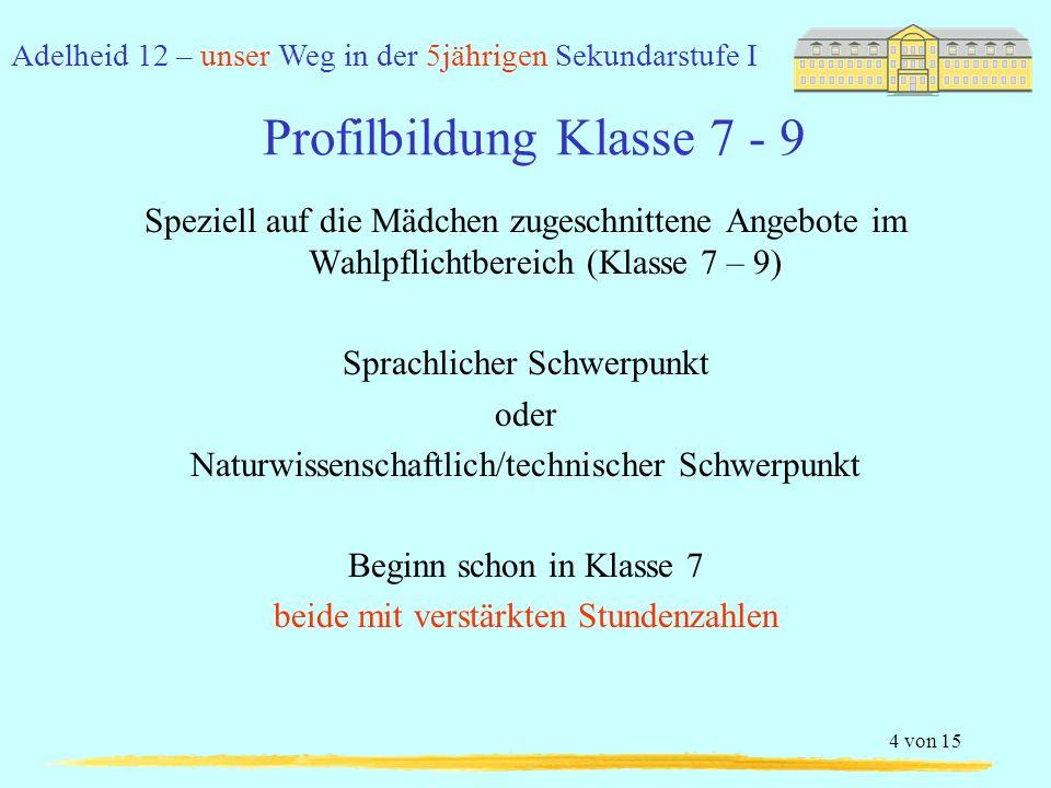 Adelheid 12 – unser Weg in der 5jährigen Sekundarstufe I 5 von 15 Profilbildung Klasse 7 - 9 Sprachlicher Schwerpunkt Dritte Fremdsprache als Angebot im Wahlpflichtbereich Die höhere Sprachkompetenz von Mädchen (im Vergleich zu Jungen) wird angesprochen durch das Angebot einer dritten Fremdsprache mit 9 statt 6 Stunden (NRW) in 3 statt 2 Jahren (NRW) Diese ist im ersten Jahr nicht versetzungswirksam Nachhaltiger Spracherwerb mit 3 mal 3 Stunden in Klassen 7 - 9 Ziel: Vorbereitung der Oberstufenqualifikation