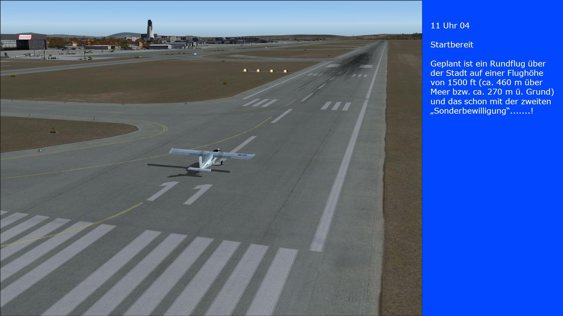 11 Uhr 04 Startbereit Geplant ist ein Rundflug über der Stadt auf einer Flughöhe von 1500 ft (ca. 460 m über Meer bzw. ca. 270 m ü. Grund) und das sch