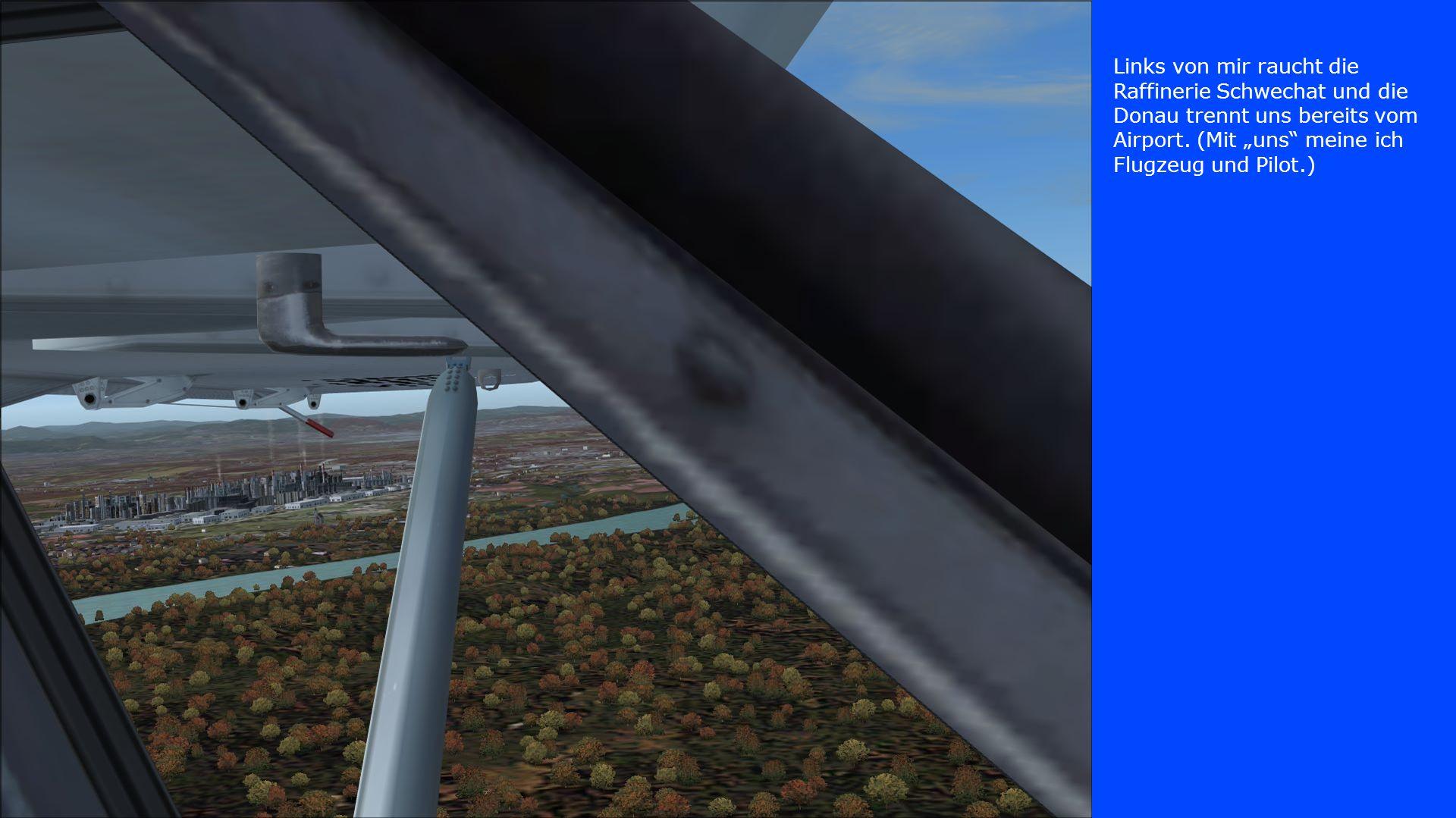 Links von mir raucht die Raffinerie Schwechat und die Donau trennt uns bereits vom Airport. (Mit uns meine ich Flugzeug und Pilot.)