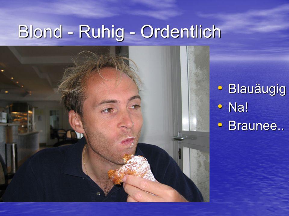 Blond - Ruhig - Ordentlich Blauäugig Blauäugig Na! Na! Braunee.. Braunee..
