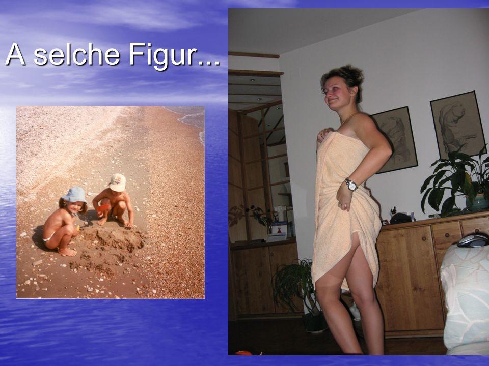 A selche Figur...