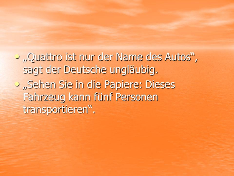 Quattro ist nur der Name des Autos, sagt der Deutsche ungläubig.