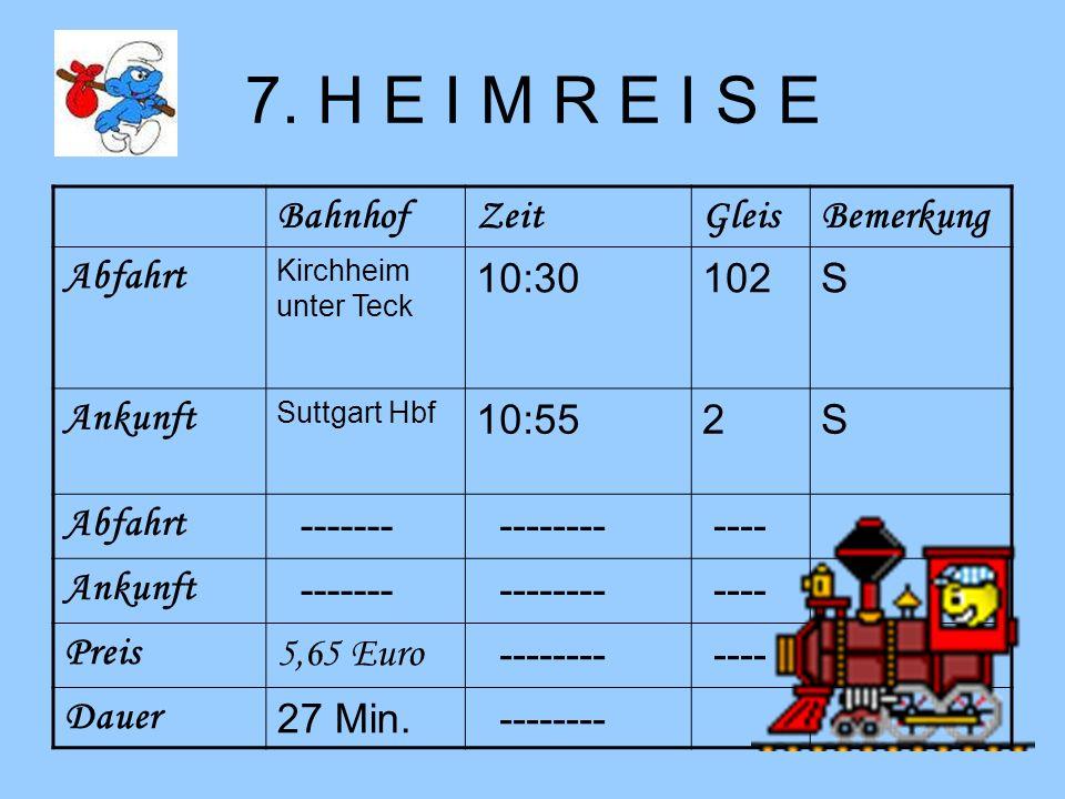 7. H E I M R E I S E BahnhofZeitGleisBemerkung Abfahrt Kirchheim unter Teck 10:30102S Ankunft Suttgart Hbf 10:552S Abfahrt ------- -------- ---- Ankun