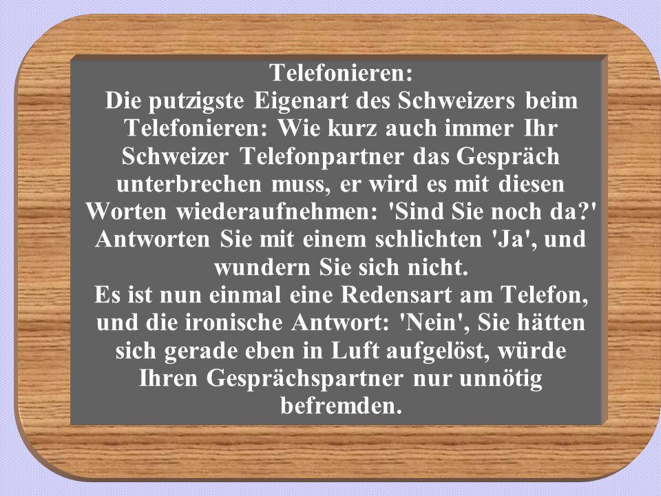 Telefonieren: Die putzigste Eigenart des Schweizers beim Telefonieren: Wie kurz auch immer Ihr Schweizer Telefonpartner das Gespräch unterbrechen muss, er wird es mit diesen Worten wiederaufnehmen: Sind Sie noch da? Antworten Sie mit einem schlichten Ja , und wundern Sie sich nicht.