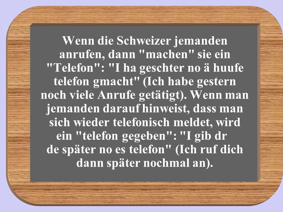 Wenn die Schweizer jemanden anrufen, dann machen sie ein Telefon : I ha geschter no ä huufe telefon gmacht (Ich habe gestern noch viele Anrufe getätigt).