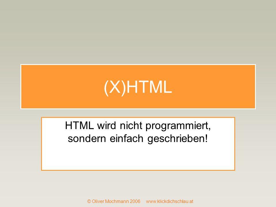 © Oliver Mochmann 2006 www.klickdichschlau.at (X)HTML HTML wird nicht programmiert, sondern einfach geschrieben!