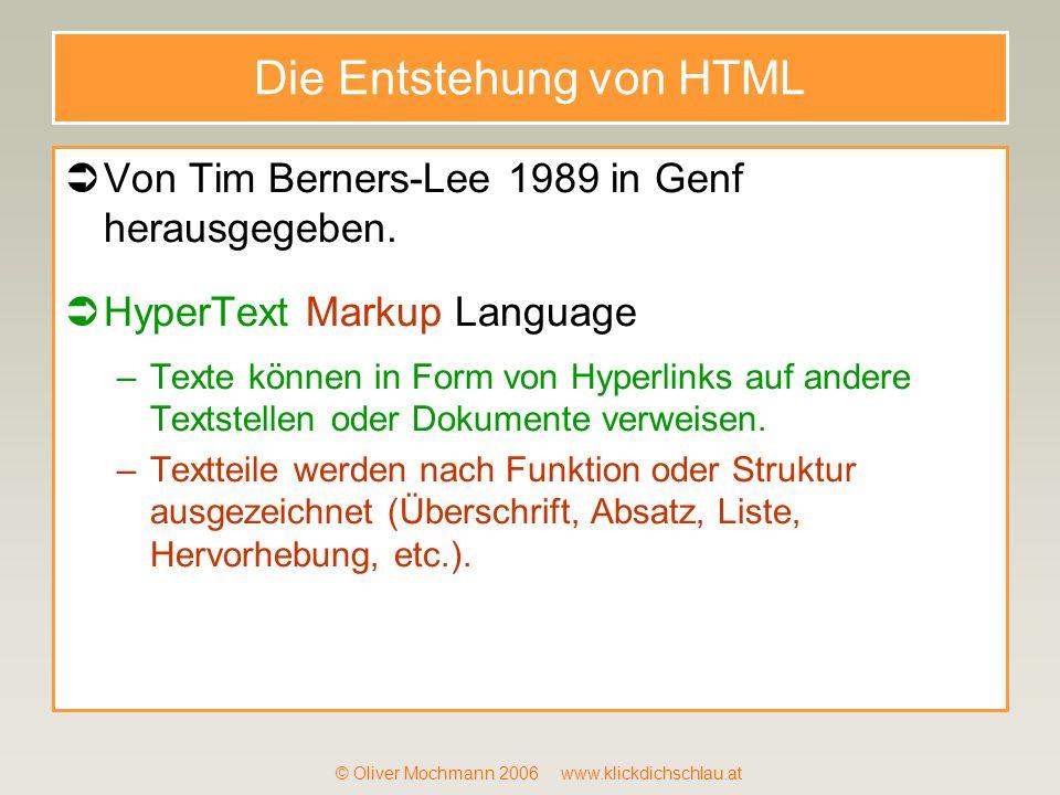 © Oliver Mochmann 2006 www.klickdichschlau.at Die Entstehung von HTML Von Tim Berners-Lee 1989 in Genf herausgegeben. HyperText Markup Language –Texte