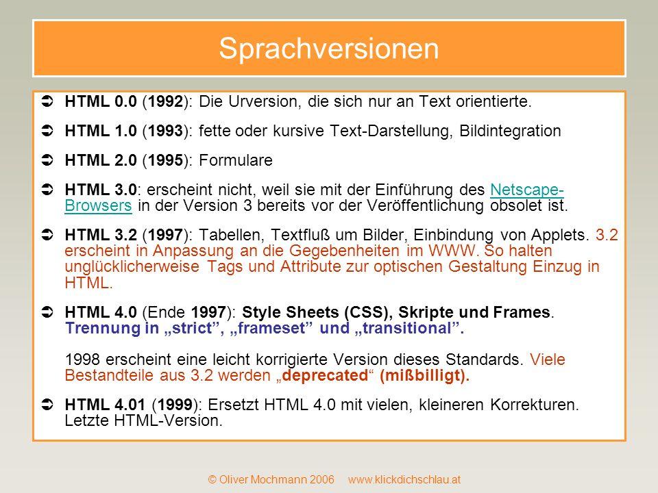 © Oliver Mochmann 2006 www.klickdichschlau.at Sprachversionen HTML 0.0 (1992): Die Urversion, die sich nur an Text orientierte. HTML 1.0 (1993): fette