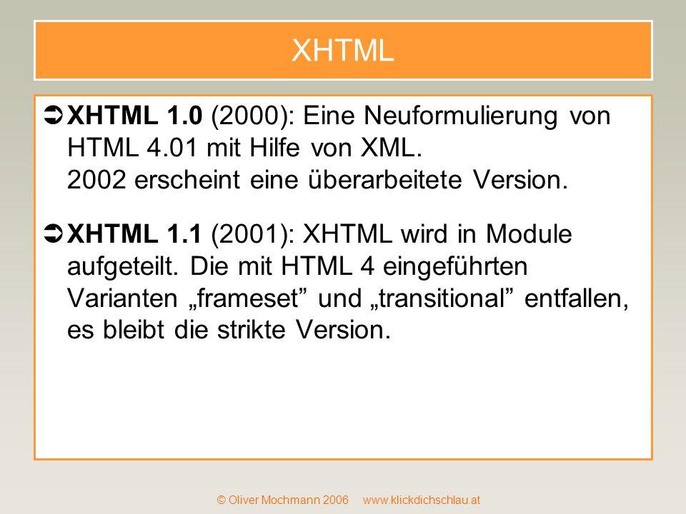 © Oliver Mochmann 2006 www.klickdichschlau.at XHTML XHTML 1.0 (2000): Eine Neuformulierung von HTML 4.01 mit Hilfe von XML. 2002 erscheint eine überar