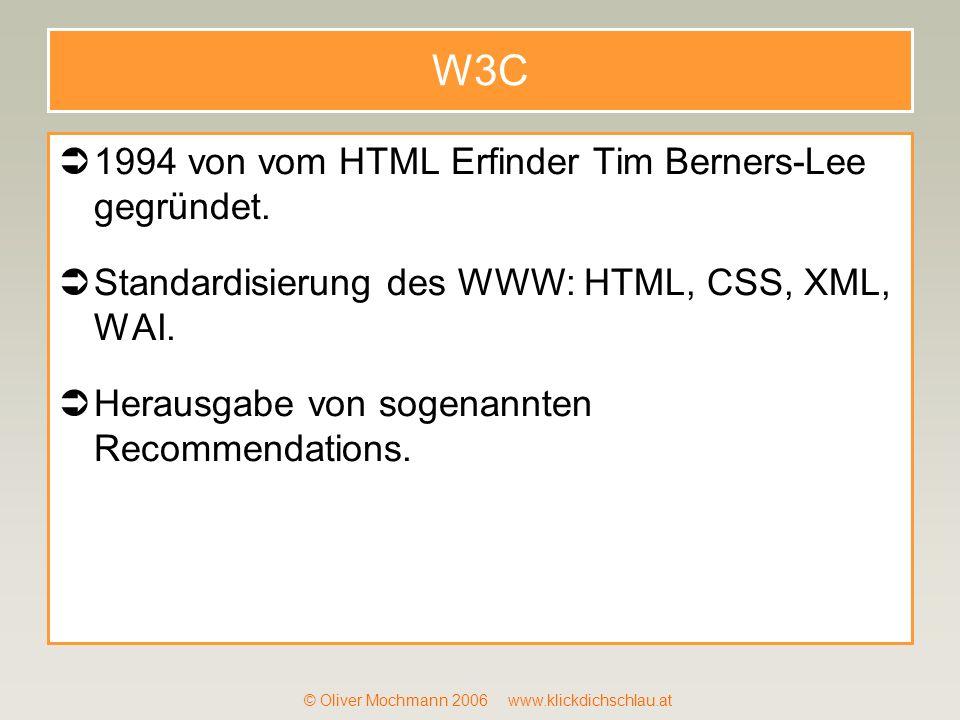 © Oliver Mochmann 2006 www.klickdichschlau.at W3C 1994 von vom HTML Erfinder Tim Berners-Lee gegründet. Standardisierung des WWW: HTML, CSS, XML, WAI.