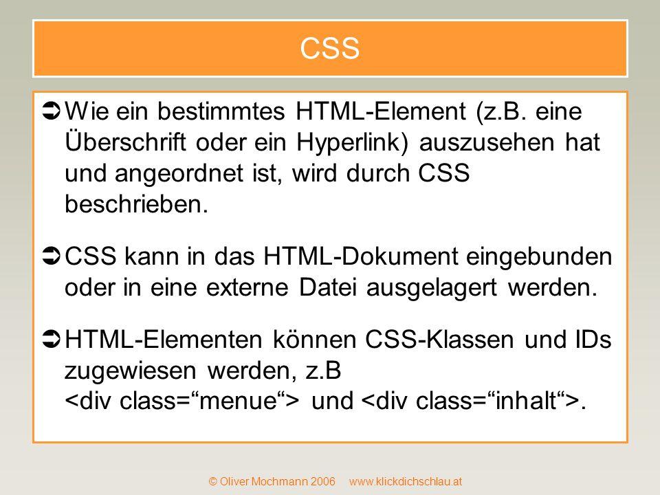 © Oliver Mochmann 2006 www.klickdichschlau.at CSS Wie ein bestimmtes HTML-Element (z.B. eine Überschrift oder ein Hyperlink) auszusehen hat und angeor