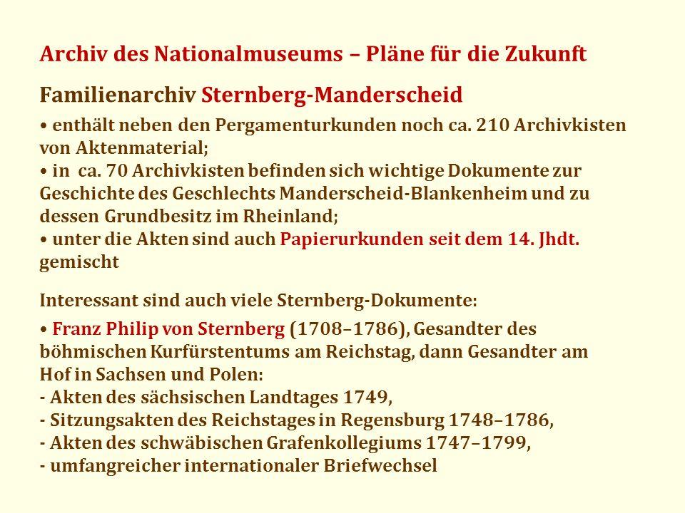 Archiv des Nationalmuseums – Pläne für die Zukunft Familienarchiv Sternberg-Manderscheid enthält neben den Pergamenturkunden noch ca. 210 Archivkisten