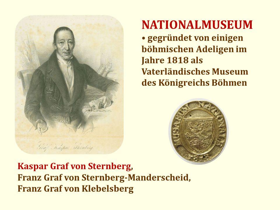 NATIONALMUSEUM gegründet von einigen böhmischen Adeligen im Jahre 1818 als Vaterländisches Museum des Königreichs Böhmen Kaspar Graf von Sternberg, Fr