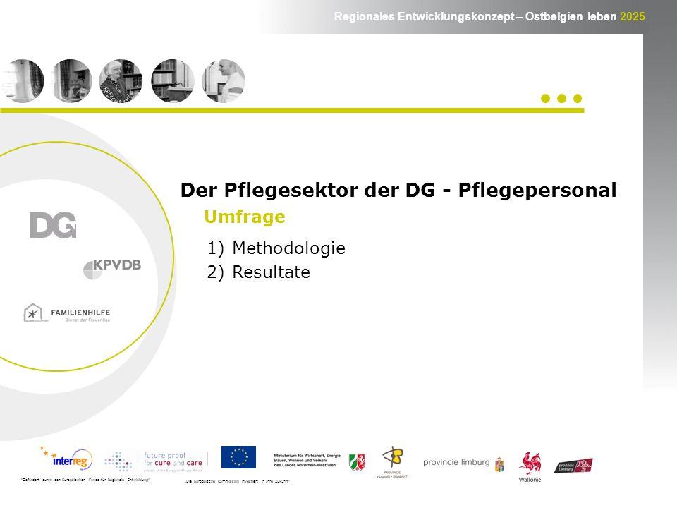 Regionales Entwicklungskonzept – Ostbelgien leben 2025 1)Methodologie 2)Resultate Gefördert durch den Europäischen Fonds für Regionale Entwicklung Die Europäische Kommission investiert in Ihre Zukunft Umfrage Der Pflegesektor der DG - Pflegepersonal