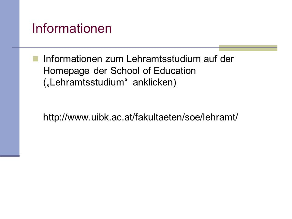 Informationen Informationen zum Lehramtsstudium auf der Homepage der School of Education (Lehramtsstudium anklicken) http://www.uibk.ac.at/fakultaeten/soe/lehramt/