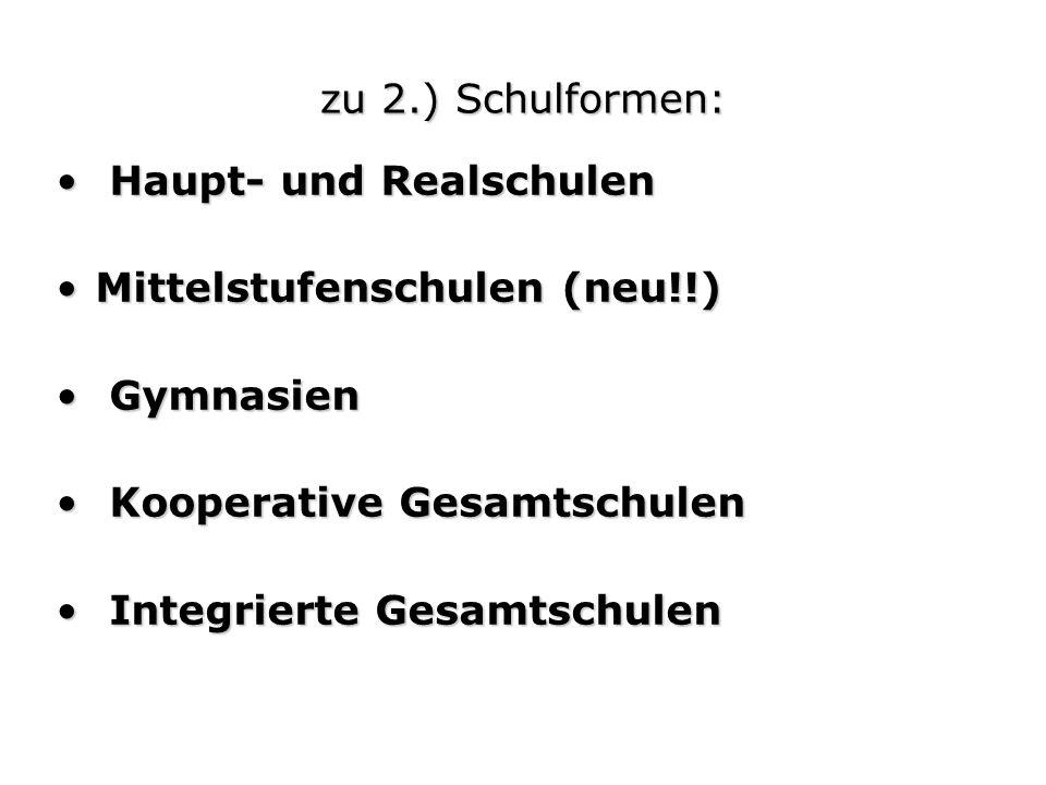 zu 2.) Schulformen: Haupt- und Realschulen Haupt- und Realschulen Mittelstufenschulen (neu!!)Mittelstufenschulen (neu!!) Gymnasien Gymnasien Kooperati