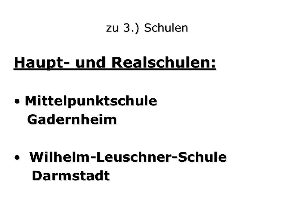 zu 3.) Schulen Haupt- und Realschulen: MittelpunktschuleMittelpunktschule Gadernheim Gadernheim Wilhelm-Leuschner-Schule Wilhelm-Leuschner-Schule Darmstadt Darmstadt