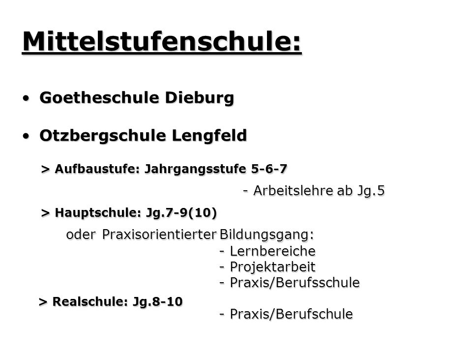 Mittelstufenschule: Goetheschule DieburgGoetheschule Dieburg Otzbergschule LengfeldOtzbergschule Lengfeld > Aufbaustufe: Jahrgangsstufe 5-6-7 > Aufbaustufe: Jahrgangsstufe 5-6-7 - Arbeitslehre ab Jg.5 - Arbeitslehre ab Jg.5 > Hauptschule: Jg.7-9(10) > Hauptschule: Jg.7-9(10) oder Praxisorientierter Bildungsgang: oder Praxisorientierter Bildungsgang: - Lernbereiche - Lernbereiche - Projektarbeit - Projektarbeit - Praxis/Berufsschule - Praxis/Berufsschule > Realschule: Jg.8-10 > Realschule: Jg.8-10 - Praxis/Berufschule - Praxis/Berufschule
