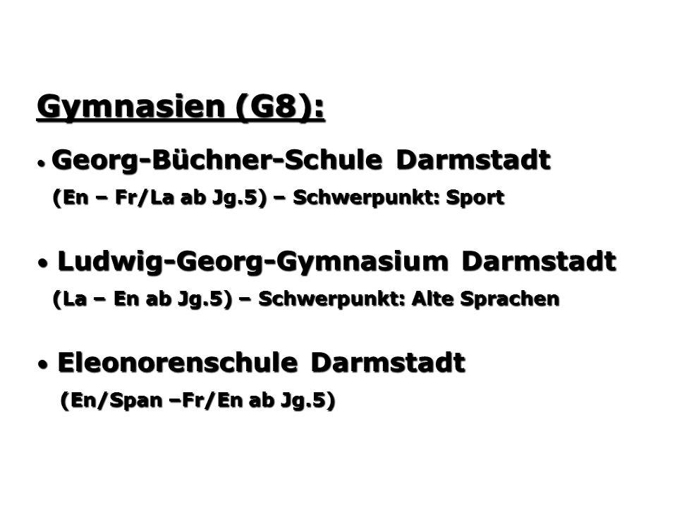 Gymnasien (G8): Georg-Büchner-Schule Darmstadt Georg-Büchner-Schule Darmstadt (En – Fr/La ab Jg.5) – Schwerpunkt: Sport (En – Fr/La ab Jg.5) – Schwerpunkt: Sport Ludwig-Georg-Gymnasium Darmstadt Ludwig-Georg-Gymnasium Darmstadt (La – En ab Jg.5) – Schwerpunkt: Alte Sprachen (La – En ab Jg.5) – Schwerpunkt: Alte Sprachen Eleonorenschule Darmstadt Eleonorenschule Darmstadt (En/Span –Fr/En ab Jg.5) (En/Span –Fr/En ab Jg.5)