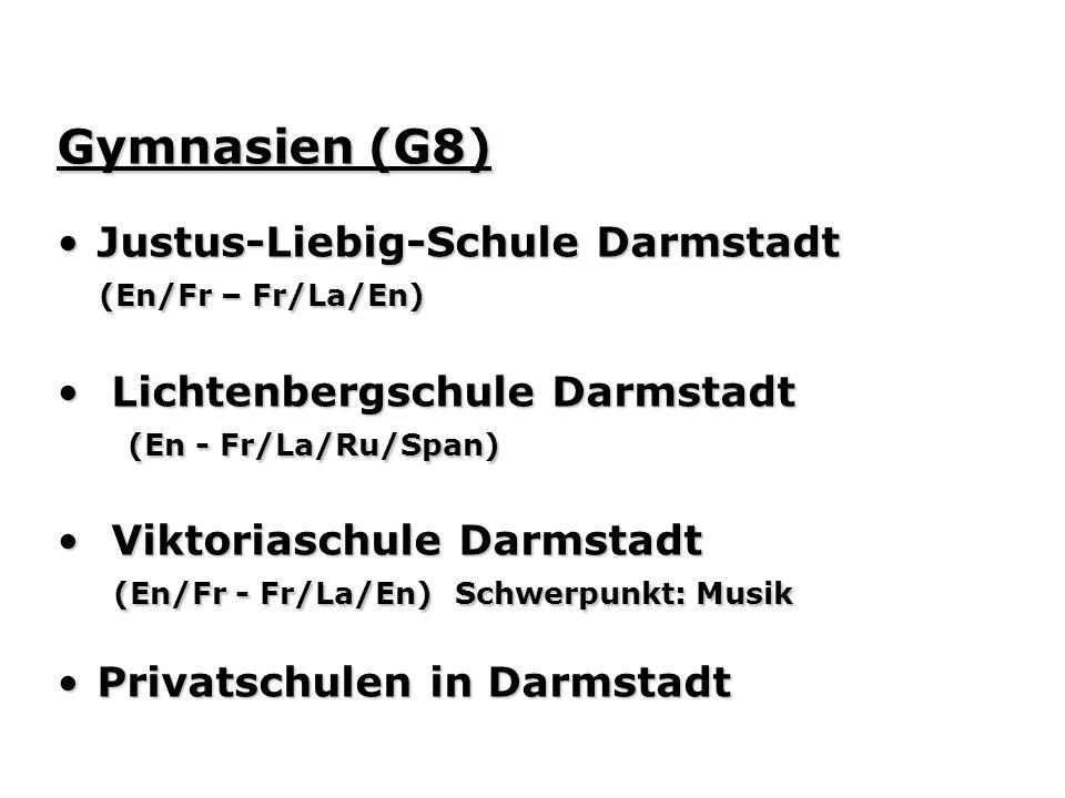 Gymnasien (G8) Justus-Liebig-Schule DarmstadtJustus-Liebig-Schule Darmstadt (En/Fr – Fr/La/En) (En/Fr – Fr/La/En) Lichtenbergschule Darmstadt Lichtenbergschule Darmstadt (En - Fr/La/Ru/Span) (En - Fr/La/Ru/Span) Viktoriaschule Darmstadt Viktoriaschule Darmstadt (En/Fr - Fr/La/En) Schwerpunkt: Musik (En/Fr - Fr/La/En) Schwerpunkt: Musik Privatschulen in DarmstadtPrivatschulen in Darmstadt