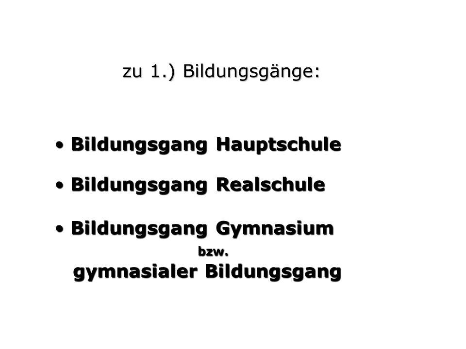 zu 1.) Bildungsgänge: Bildungsgang Hauptschule Bildungsgang Hauptschule Bildungsgang Realschule Bildungsgang Realschule Bildungsgang Gymnasium Bildungsgang Gymnasium bzw.