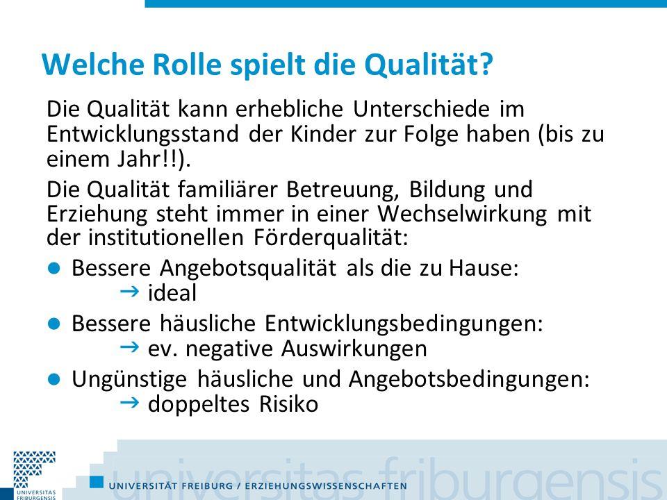 Welche Rolle spielt die Qualität? Die Qualität kann erhebliche Unterschiede im Entwicklungsstand der Kinder zur Folge haben (bis zu einem Jahr!!). Die