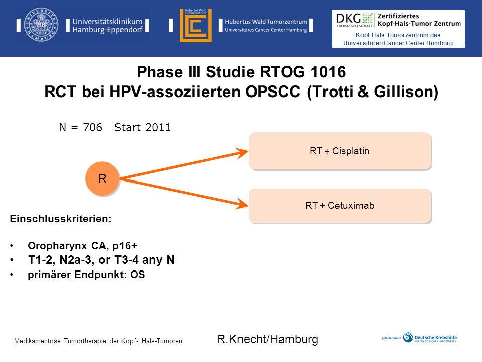 Kopf-Hals-Tumorzentrum des Universitären Cancer Center Hamburg Medikamentöse Tumortherapie der Kopf-, Hals-Tumoren Phase III Studie RTOG 1016 RCT bei HPV-assoziierten OPSCC (Trotti & Gillison) RT + Cetuximab RT + Cisplatin R R Einschlusskriterien: Oropharynx CA, p16+ T1-2, N2a-3, or T3-4 any N primärer Endpunkt: OS N = 706 Start 2011 Medikamentöse Tumortherapie der Kopf-, Hals-Tumoren R.Knecht/Hamburg
