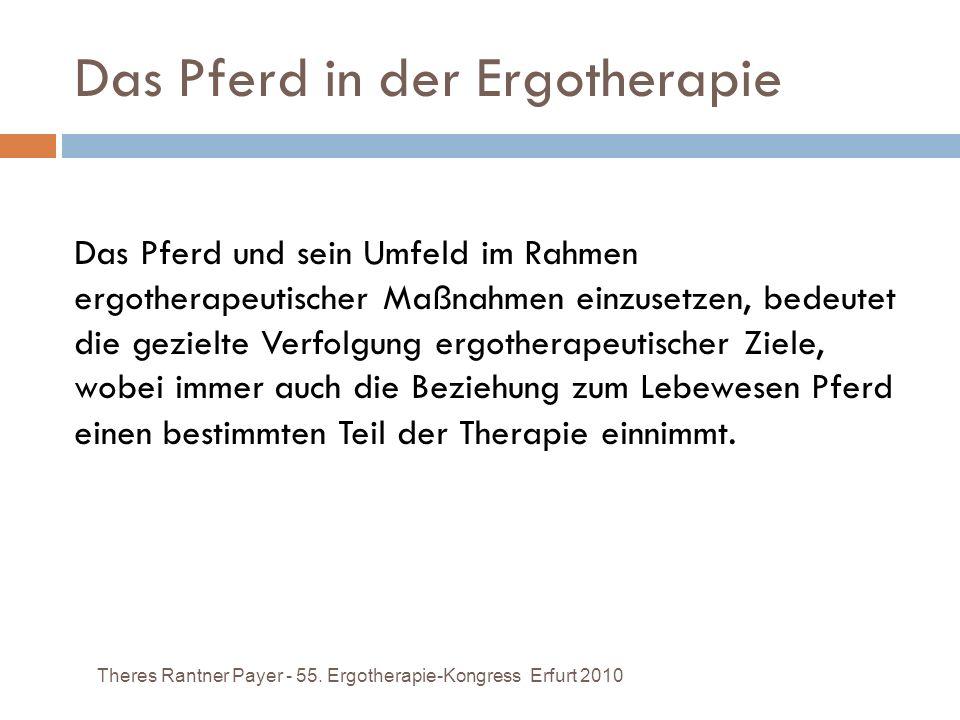 Das Pferd in der Ergotherapie Theres Rantner Payer - 55. Ergotherapie-Kongress Erfurt 2010 Das Pferd und sein Umfeld im Rahmen ergotherapeutischer Maß