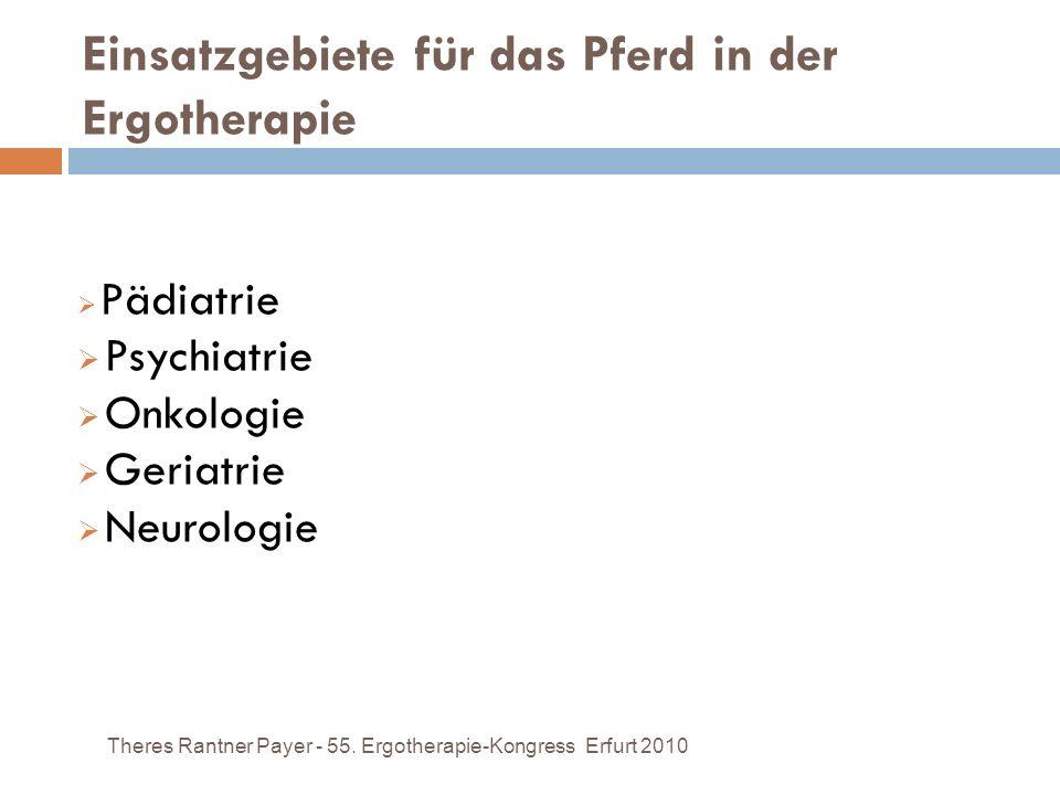 Einsatzgebiete für das Pferd in der Ergotherapie Theres Rantner Payer - 55. Ergotherapie-Kongress Erfurt 2010 Pädiatrie Psychiatrie Onkologie Geriatri