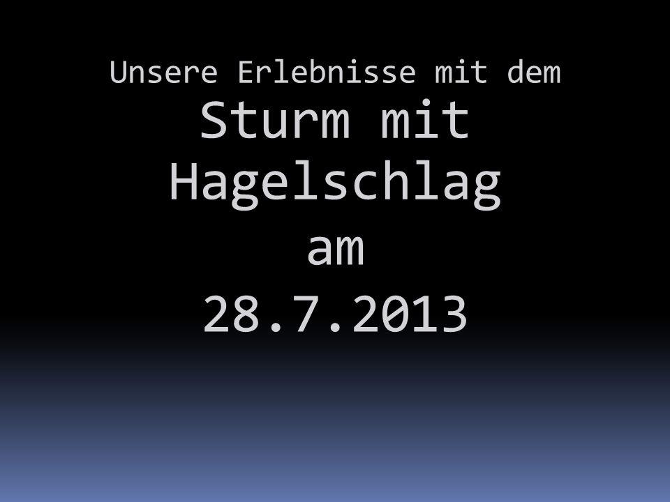 Unsere Erlebnisse mit dem Sturm mit Hagelschlag am 28.7.2013
