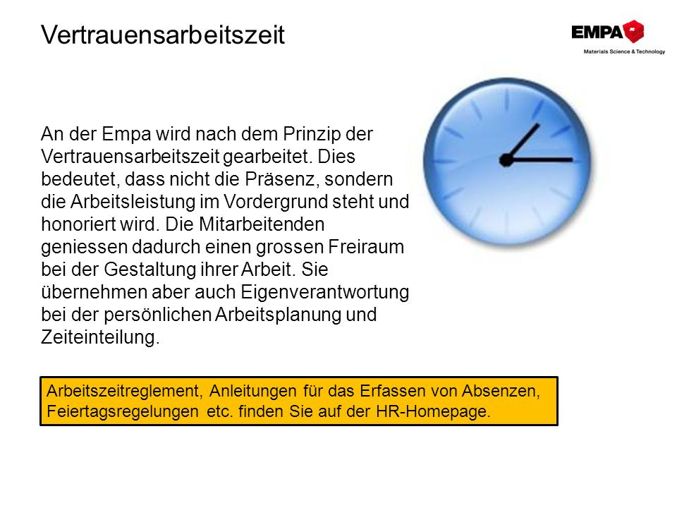 Vertrauensarbeitszeit An der Empa wird nach dem Prinzip der Vertrauensarbeitszeit gearbeitet. Dies bedeutet, dass nicht die Präsenz, sondern die Arbei
