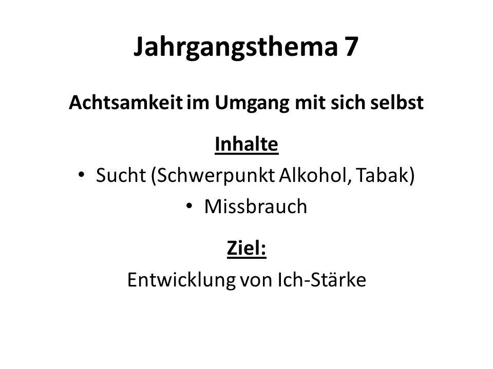 Jahrgangsthema 7 Achtsamkeit im Umgang mit sich selbst Inhalte Sucht (Schwerpunkt Alkohol, Tabak) Missbrauch Ziel: Entwicklung von Ich-Stärke