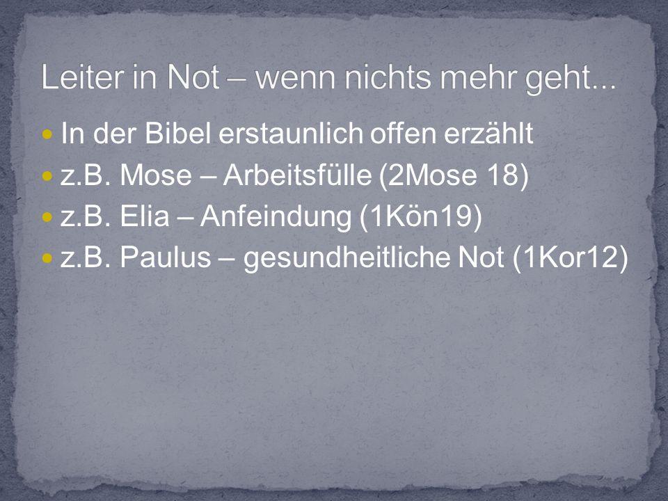 In der Bibel erstaunlich offen erzählt z.B. Mose – Arbeitsfülle (2Mose 18) z.B.